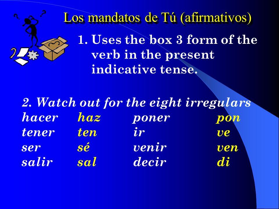 Los mandatos de Tú (afirmativos) 1.Uses the box 3 form of the verb in the present indicative tense.