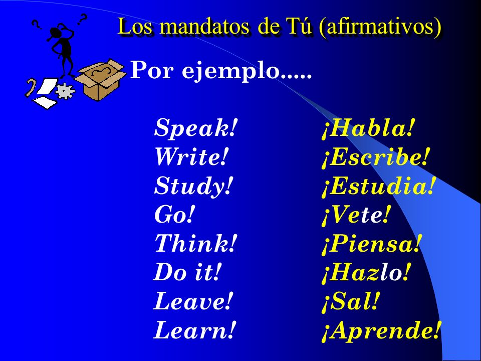 Los mandatos de Tú (afirmativos) 1.Uses the box 3 form of the verb in the present indicative tense. 2. Watch out for the eight irregulars hacerhazpone