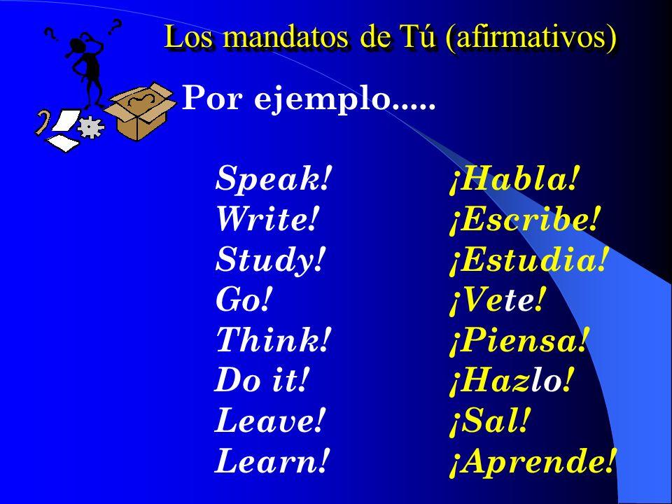 Los mandatos de Tú (afirmativos) Por ejemplo.....Speak!¡Habla.