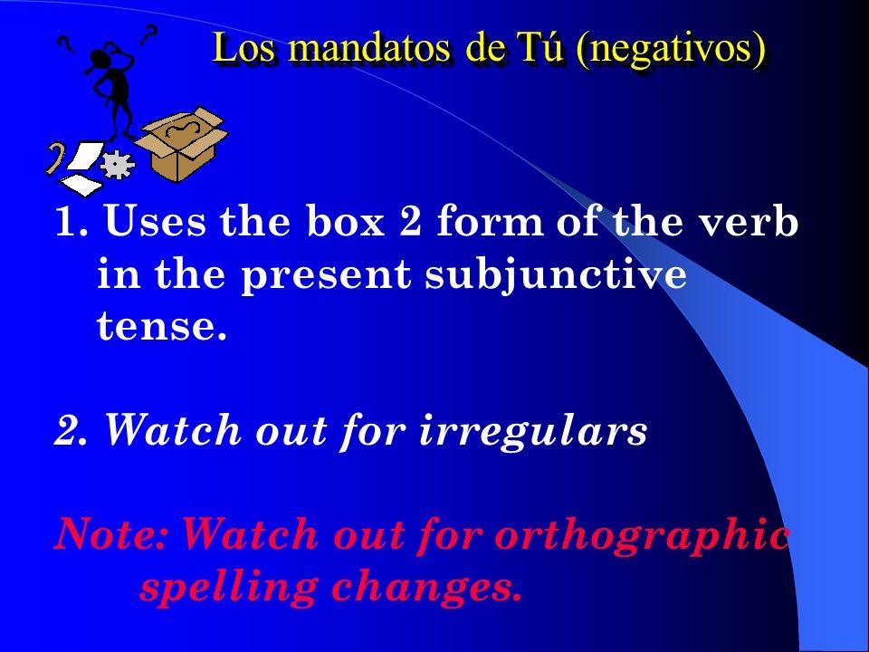 Los mandatos de Tú (negativos) 1.Uses the box 2 form of the verb in the present subjunctive tense.