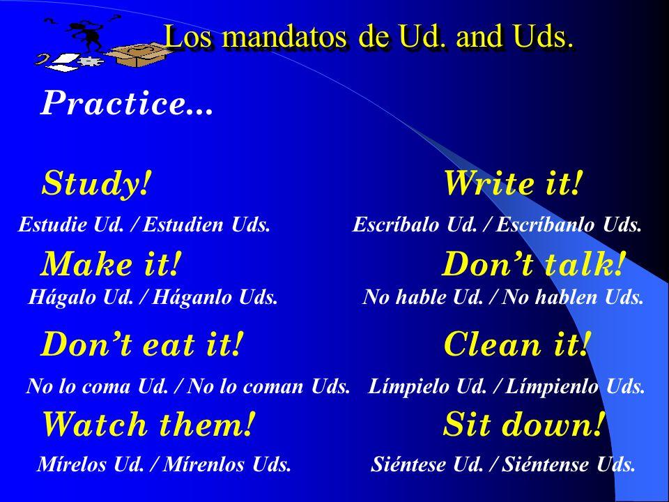 Los mandatos de Ud. and Uds. Dont speak! ¡No hable Ud.! ¡No hablen Uds. Write it! ¡Escríbalo Ud.! ¡Escríbanlo Uds. Dont study! ¡No estudie Ud.! ¡No es