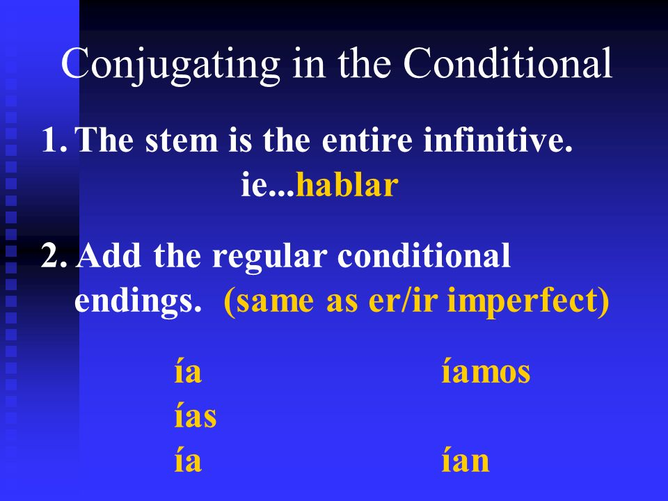 Conjugating in the Conditional 1.The stem is the entire infinitive. ie...hablar 2. Add the regular conditional endings. (same as er/ir imperfect) íaía