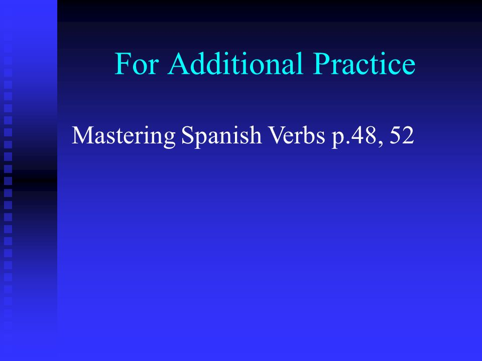 For Additional Practice Mastering Spanish Verbs p.48, 52