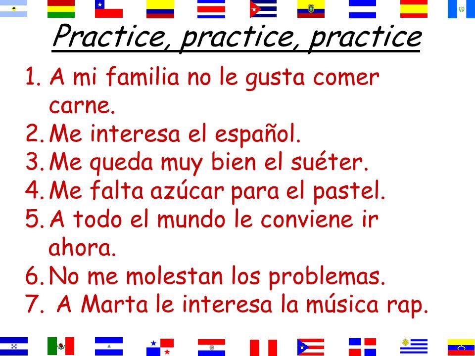 Practice, practice, practice 1.A mi familia no le gusta comer carne. 2.Me interesa el español. 3.Me queda muy bien el suéter. 4.Me falta azúcar para e