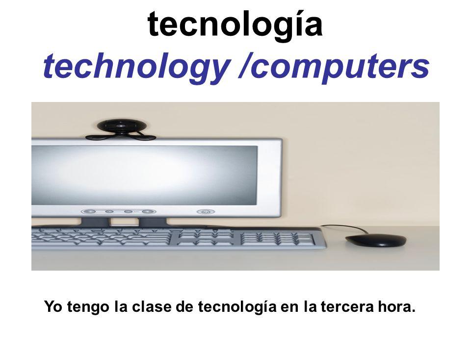 tecnología technology /computers Yo tengo la clase de tecnología en la tercera hora.