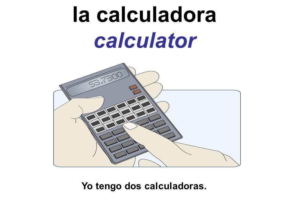 la calculadora calculator Yo tengo dos calculadoras.