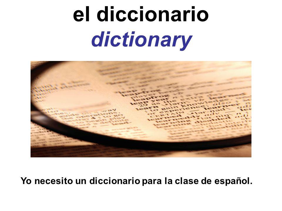 el diccionario dictionary Yo necesito un diccionario para la clase de español.