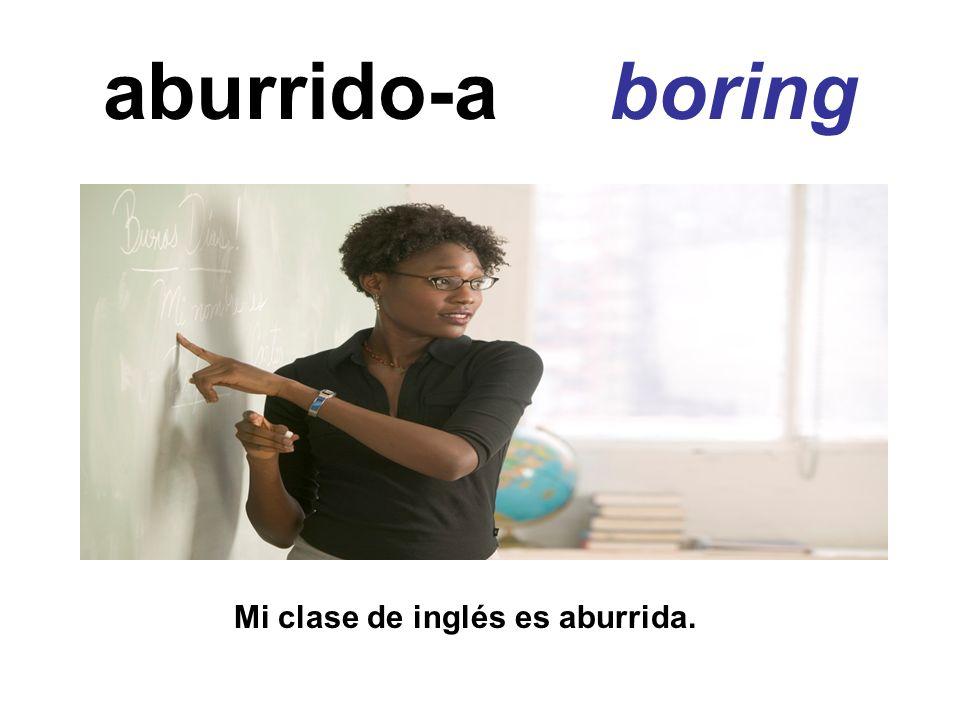 aburrido-a boring Mi clase de inglés es aburrida.