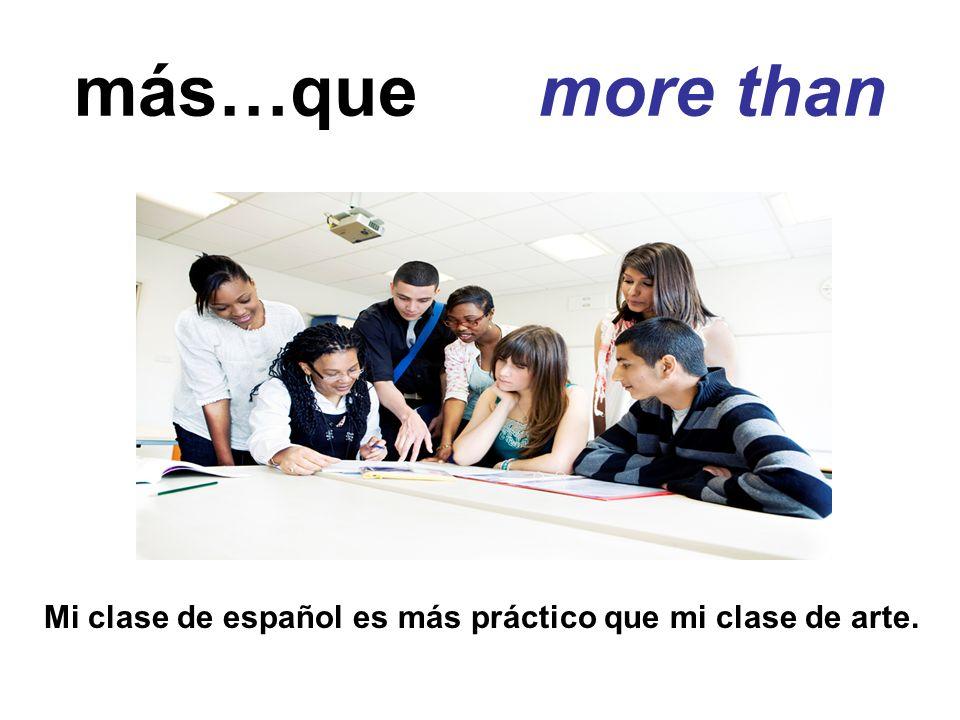 más…que more than Mi clase de español es más práctico que mi clase de arte.