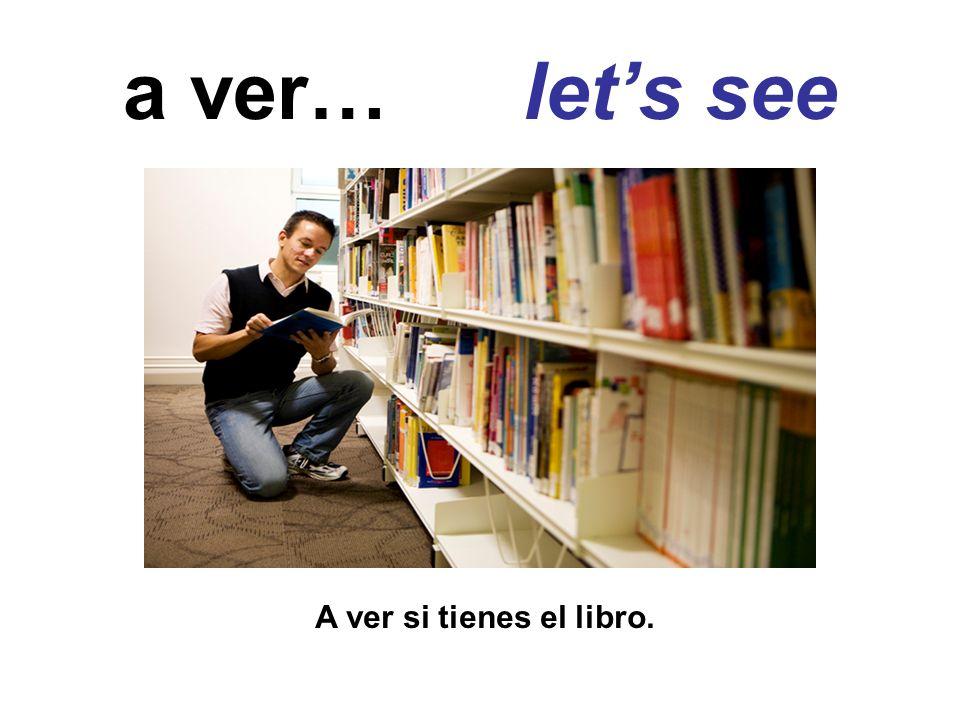 a ver… lets see A ver si tienes el libro.
