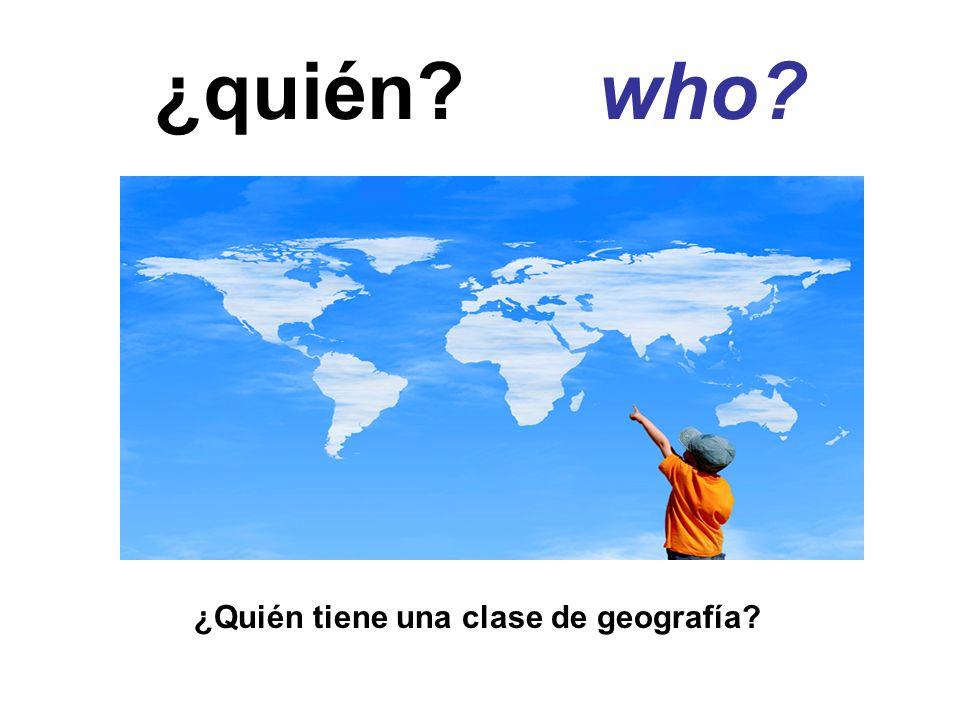 ¿quién? who? ¿Quién tiene una clase de geografía?