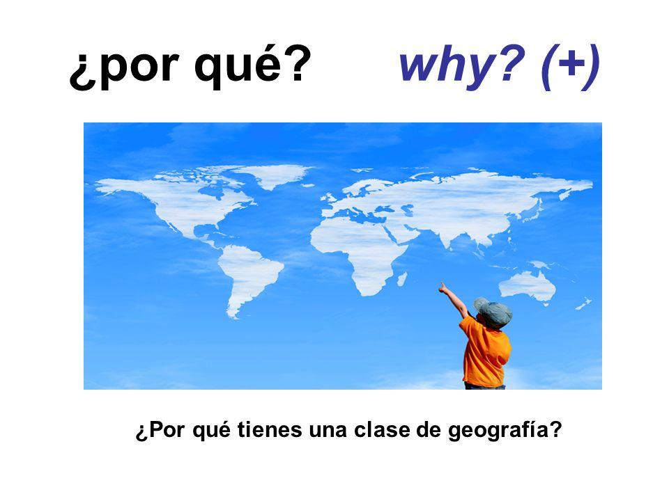 ¿por qué? why? (+) ¿Por qué tienes una clase de geografía?