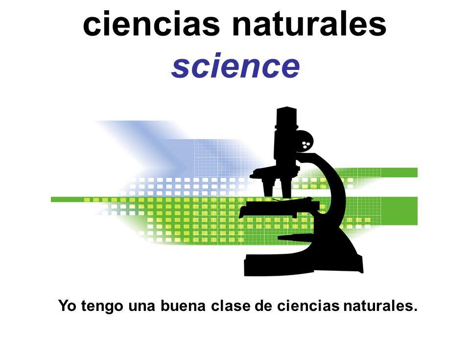 ciencias naturales science Yo tengo una buena clase de ciencias naturales.