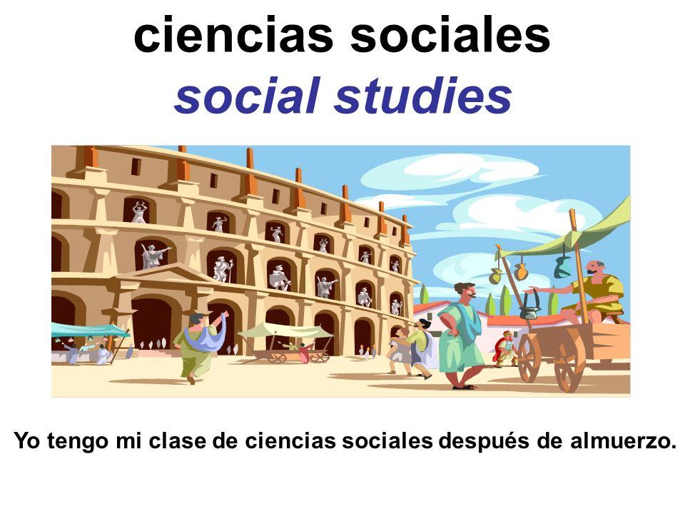 ciencias sociales social studies Yo tengo mi clase de ciencias sociales después de almuerzo.