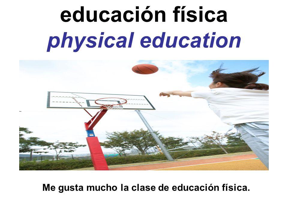 educación física physical education Me gusta mucho la clase de educación física.