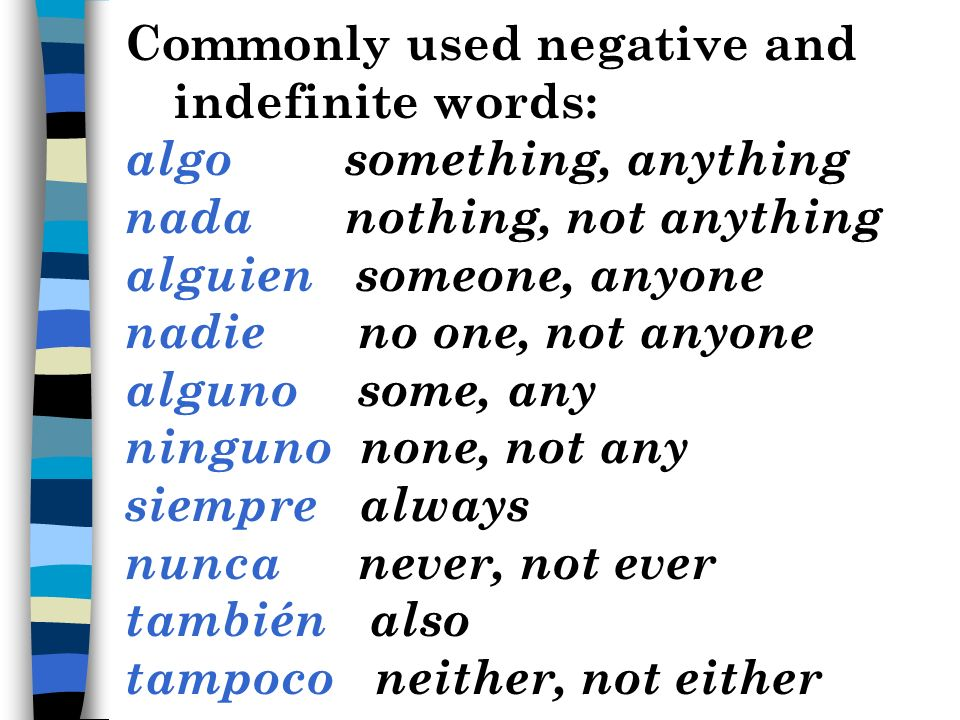 Commonly used negative and indefinite words: algo something, anything nada nothing, not anything alguien someone, anyone nadie no one, not anyone alguno some, any ninguno none, not any siempre always nunca never, not ever también also tampoco neither, not either