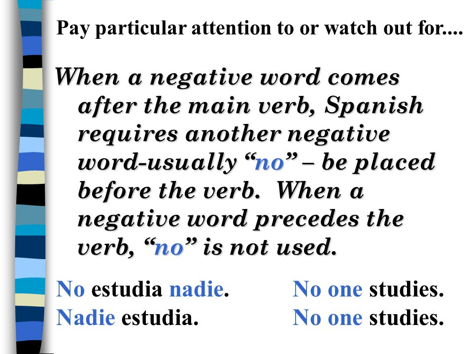 Commonly used negative and indefinite words: algo something, anything nada nothing, not anything alguien someone, anyone nadie no one, not anyone algu