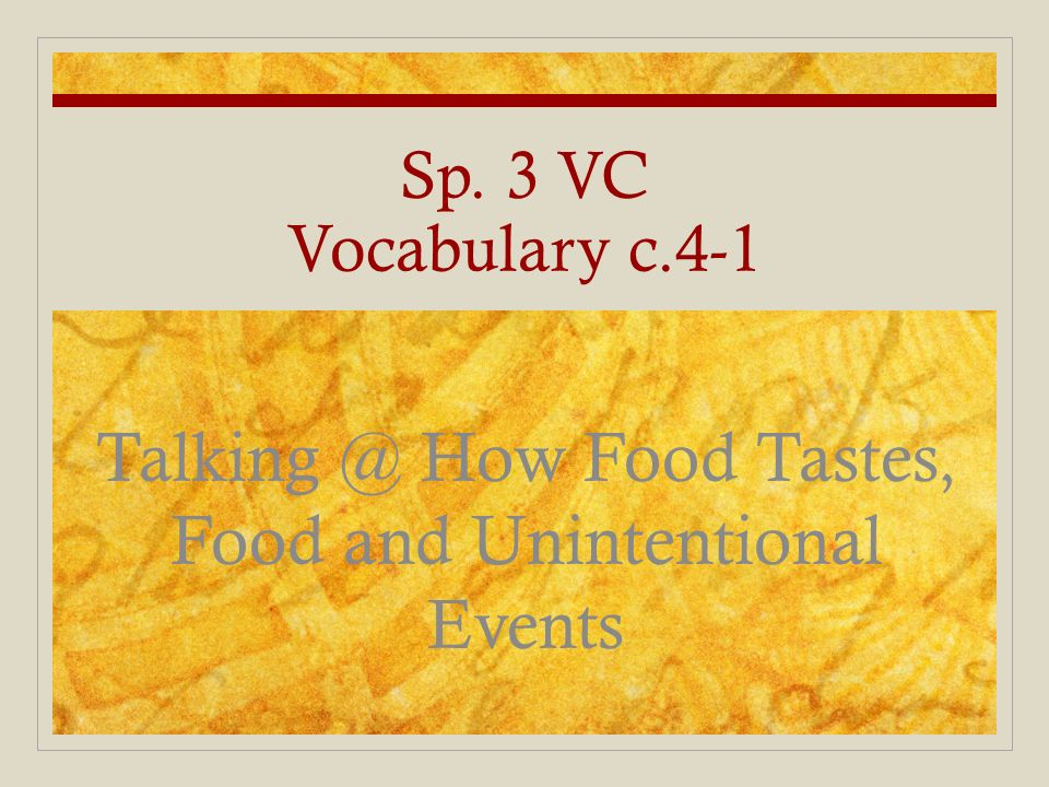 Sp. 3 VC Vocabulary c.4-1 Talking @ How Food Tastes, Food and Unintentional Events