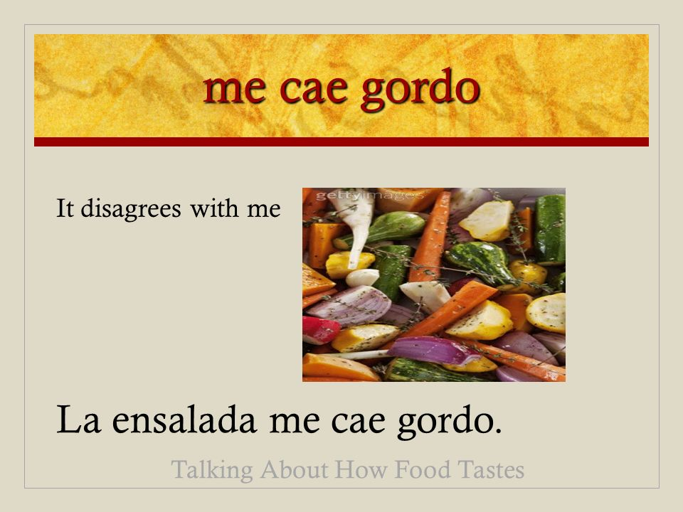 me cae gordo La ensalada me cae gordo. Talking About How Food Tastes It disagrees with me