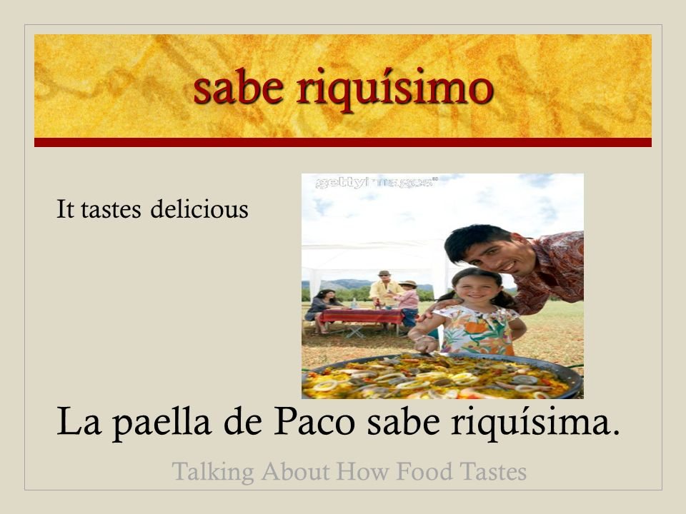 sabe riquísimo La paella de Paco sabe riquísima. Talking About How Food Tastes It tastes delicious
