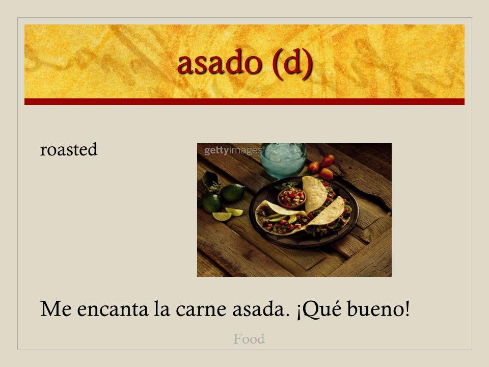 asado (d) Me encanta la carne asada. ¡Qué bueno! Food roasted