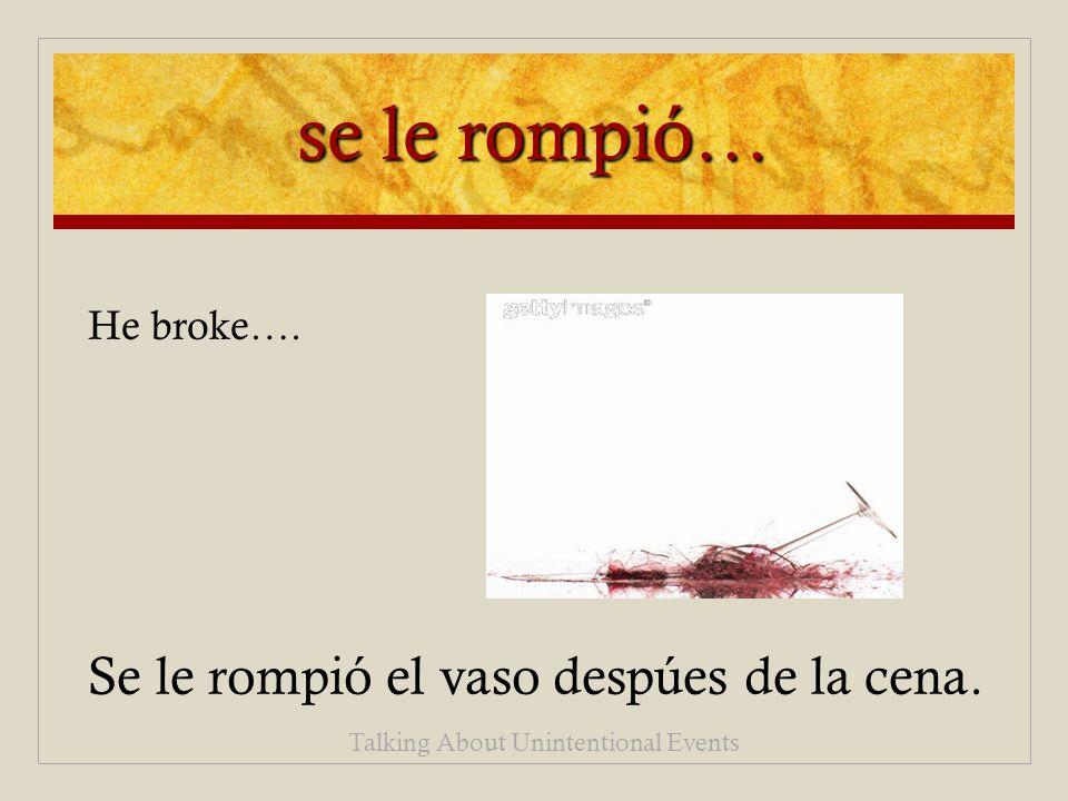 se le rompió… Se le rompió el vaso despúes de la cena.