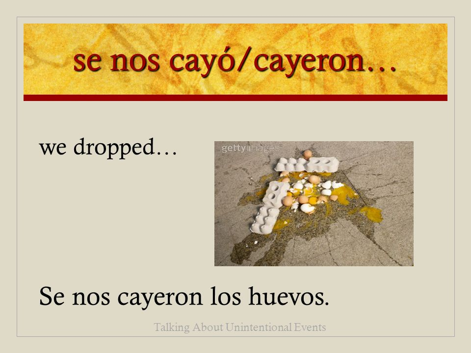 se nos cayó/cayeron… Se nos cayeron los huevos. Talking About Unintentional Events we dropped…