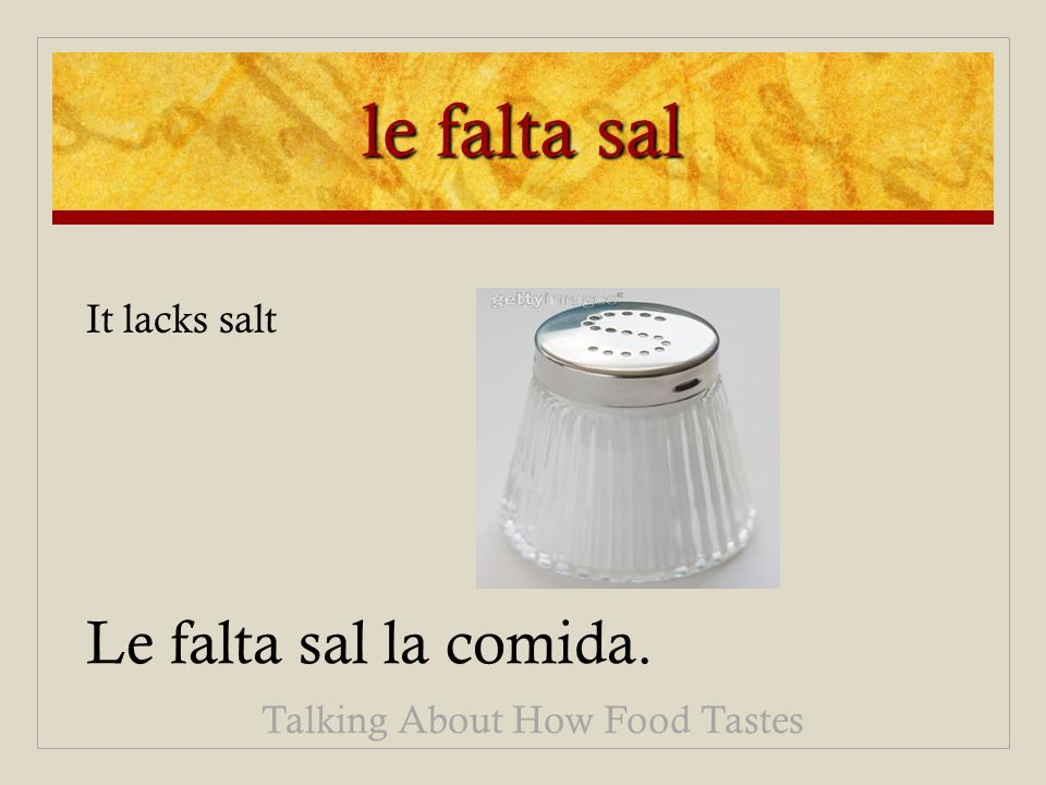 le falta sal Le falta sal la comida. Talking About How Food Tastes It lacks salt