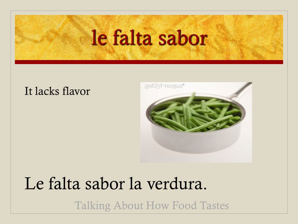 le falta sabor Le falta sabor la verdura. Talking About How Food Tastes It lacks flavor