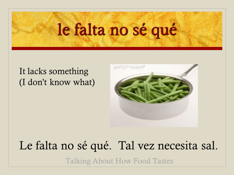le falta no sé qué Le falta no sé qué. Tal vez necesita sal. Talking About How Food Tastes It lacks something (I dont know what)