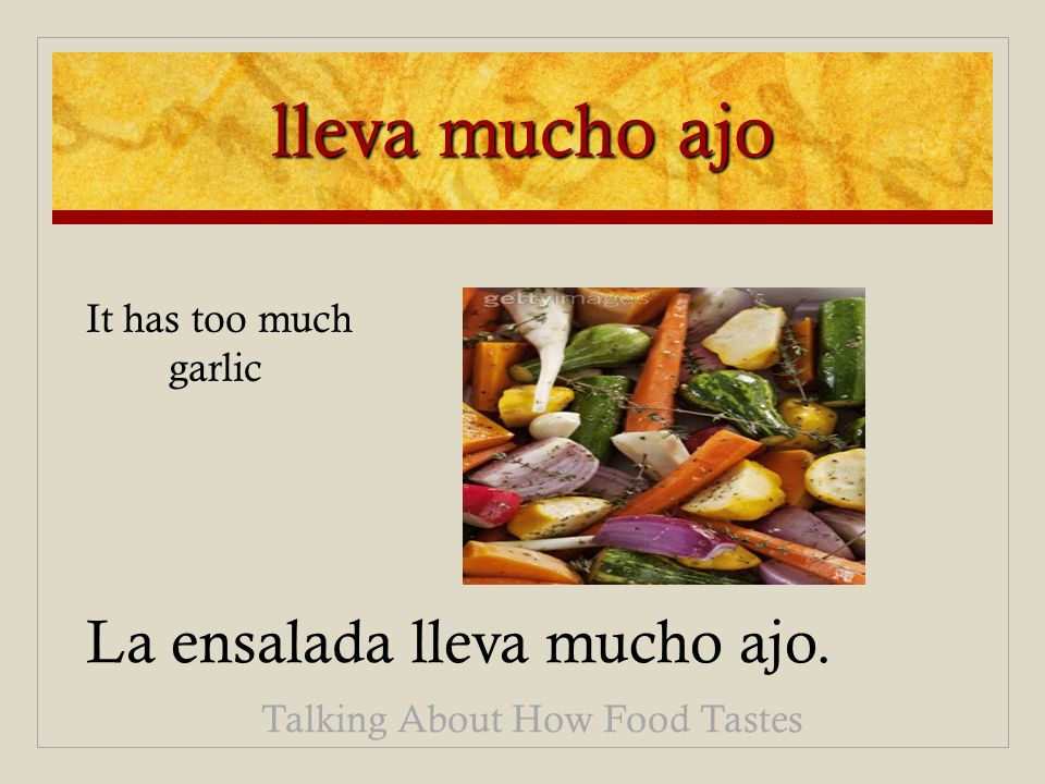 lleva mucho ajo La ensalada lleva mucho ajo. Talking About How Food Tastes It has too much garlic