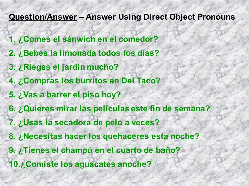 Question/Answer – Answer Using Direct Object Pronouns 1.¿Comes el sánwich en el comedor? 2.¿Bebes la limonada todos los días? 3.¿Riegas el jardín much