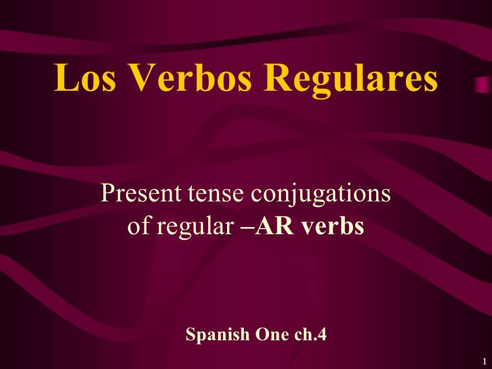 1 Present tense conjugations of regular –AR verbs Los Verbos Regulares Spanish One ch.4