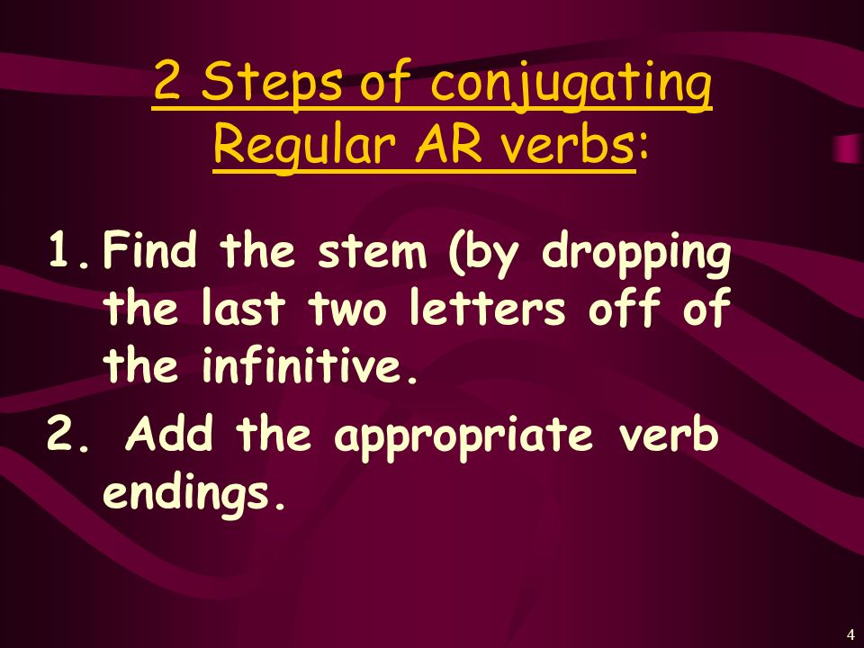 4 2 Steps of conjugating Regular AR verbs: 1.Find the stem (by dropping the last two letters off of the infinitive.