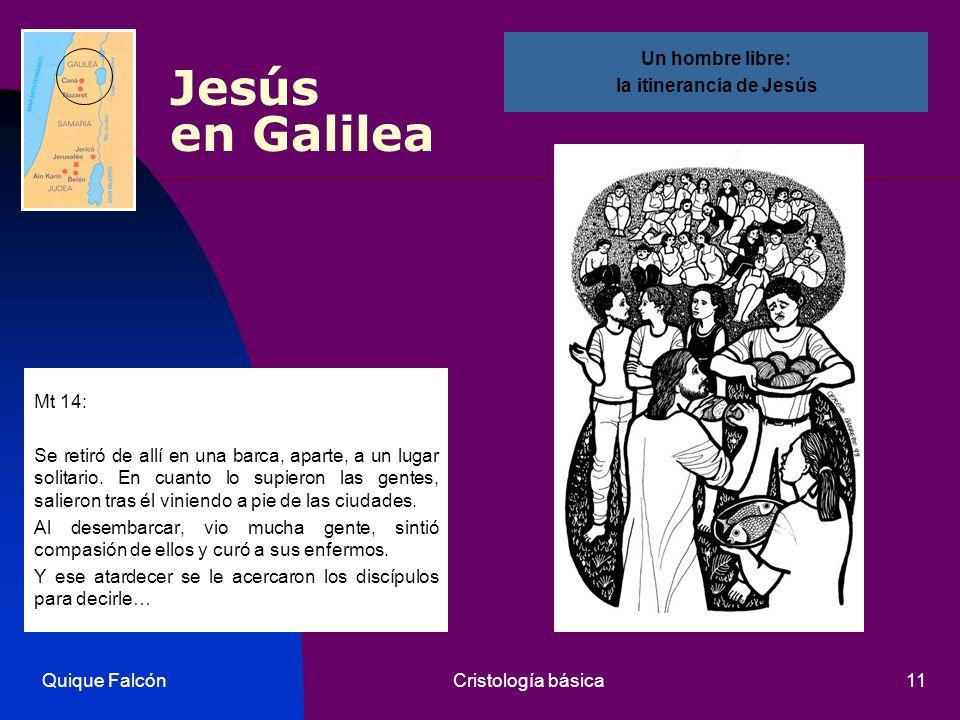 Quique FalcónCristología básica11 Jesús en Galilea Mt 14: Se retiró de allí en una barca, aparte, a un lugar solitario. En cuanto lo supieron las gent
