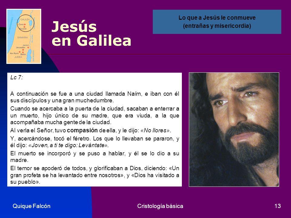 Quique FalcónCristología básica13 Jesús en Galilea Lc 7: A continuación se fue a una ciudad llamada Naím, e iban con él sus discípulos y una gran much
