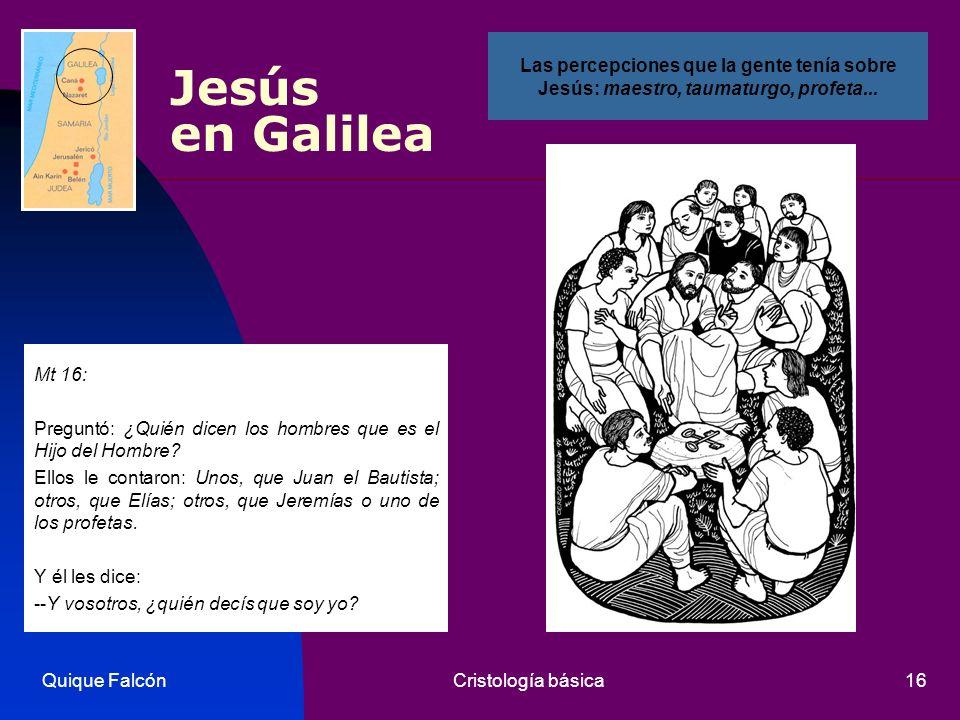 Quique FalcónCristología básica16 Jesús en Galilea Mt 16: Preguntó: ¿Quién dicen los hombres que es el Hijo del Hombre? Ellos le contaron: Unos, que J