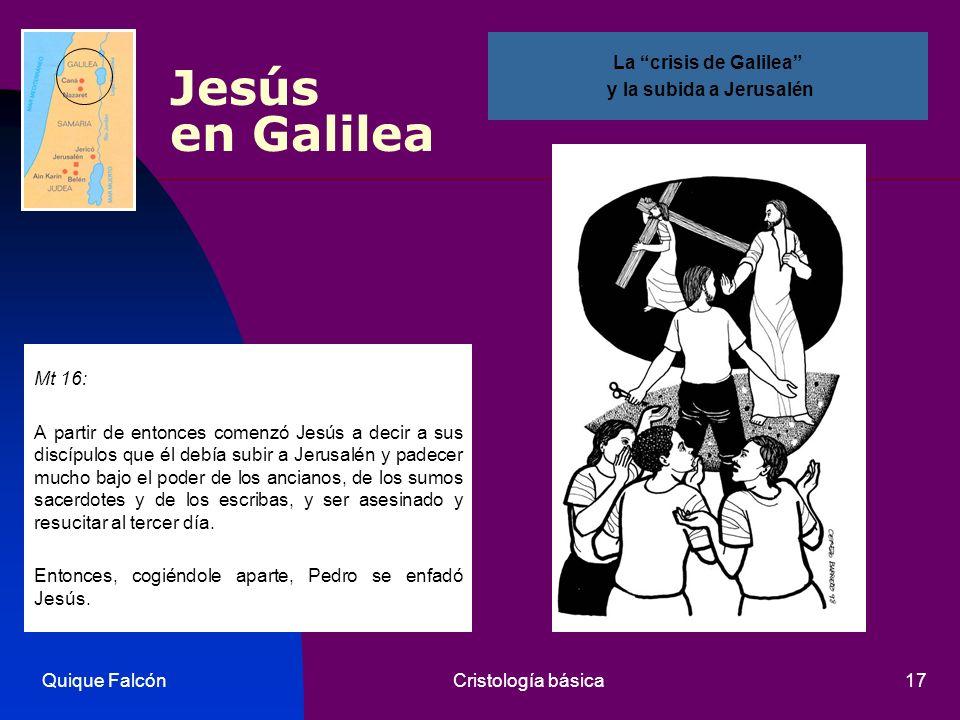 Quique FalcónCristología básica17 Jesús en Galilea Mt 16: A partir de entonces comenzó Jesús a decir a sus discípulos que él debía subir a Jerusalén y