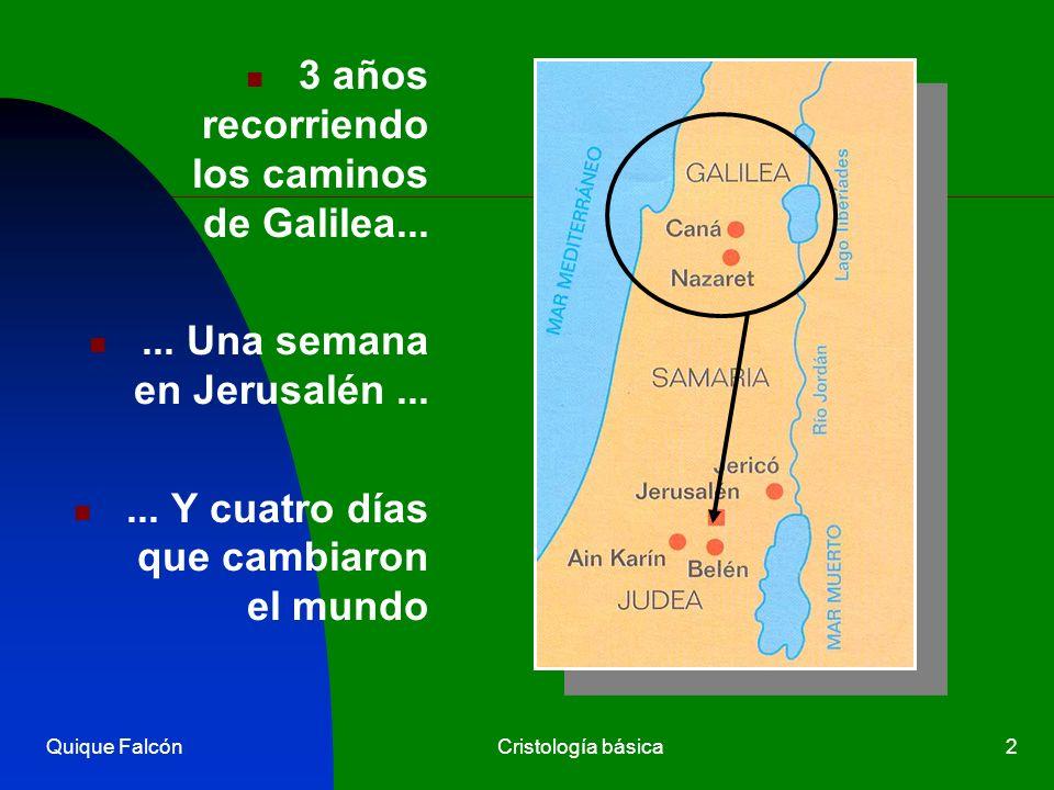 Quique FalcónCristología básica2 3 años recorriendo los caminos de Galilea...... Una semana en Jerusalén...... Y cuatro días que cambiaron el mundo