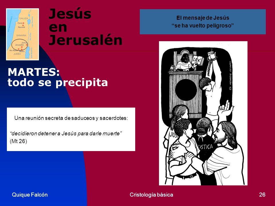 Quique FalcónCristología básica26 Jesús en Jerusalén Una reunión secreta de saduceos y sacerdotes: decidieron detener a Jesús para darle muerte (Mt 26) El mensaje de Jesús se ha vuelto peligroso MARTES: todo se precipita