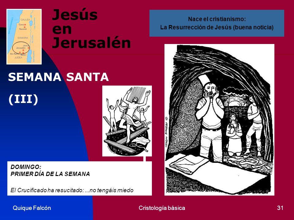 Quique FalcónCristología básica31 Jesús en Jerusalén DOMINGO: PRIMER DÍA DE LA SEMANA El Crucificado ha resucitado:...no tengáis miedo Nace el cristianismo: La Resurrección de Jesús (buena noticia) SEMANA SANTA (III)