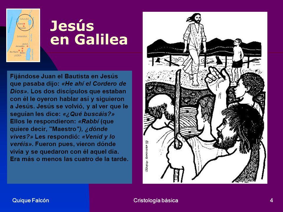 Quique FalcónCristología básica4 Jesús en Galilea Fijándose Juan el Bautista en Jesús que pasaba dijo: «He ahí el Cordero de Dios». Los dos discípulos