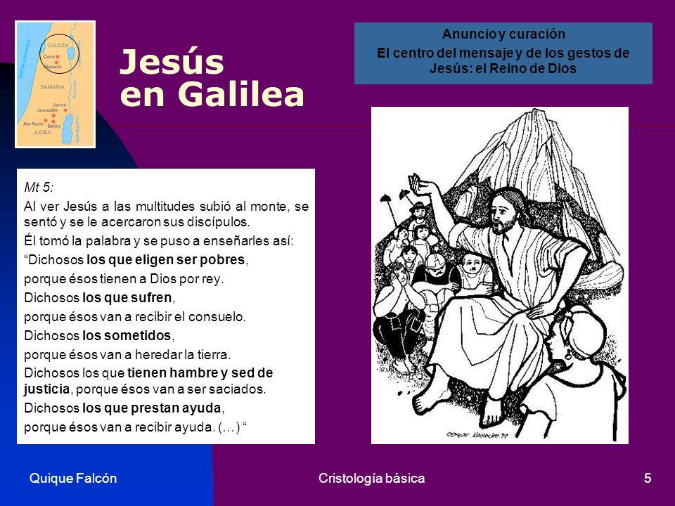 Quique FalcónCristología básica5 Jesús en Galilea Mt 5: Al ver Jesús a las multitudes subió al monte, se sentó y se le acercaron sus discípulos. Él to