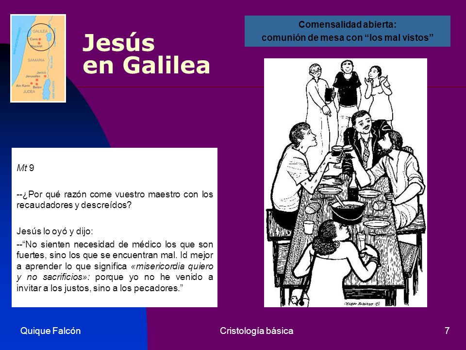 Quique FalcónCristología básica7 Jesús en Galilea Mt 9 --¿Por qué razón come vuestro maestro con los recaudadores y descreídos? Jesús lo oyó y dijo: -