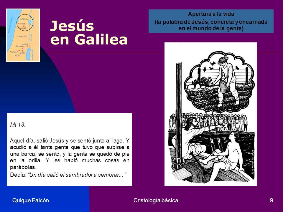 Quique FalcónCristología básica9 Jesús en Galilea Mt 13: Aquel día, salió Jesús y se sentó junto al lago. Y acudió a él tanta gente que tuvo que subir