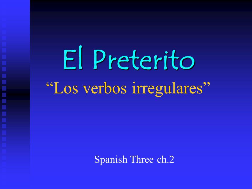 El Preterito El Preterito Los verbos irregulares Spanish Three ch.2