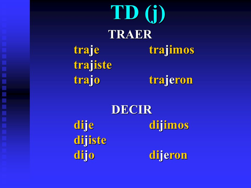 TD (j) TRAER TRAER traje trajimos trajiste trajo trajeron DECIR DECIR dijedijimos dijiste dijodijeron