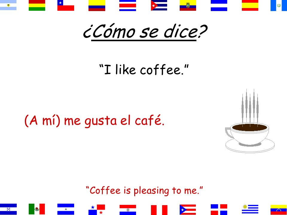 ¿Cómo se dice I like coffee. Coffee is pleasing to me. el café.gusta(A mí) me