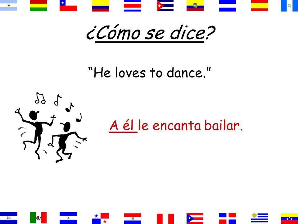¿Cómo se dice? He loves to dance. A él le encanta bailar.