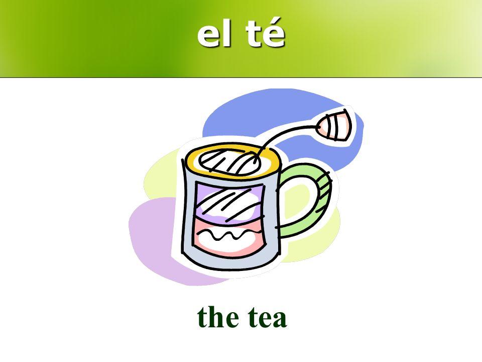 el té the tea